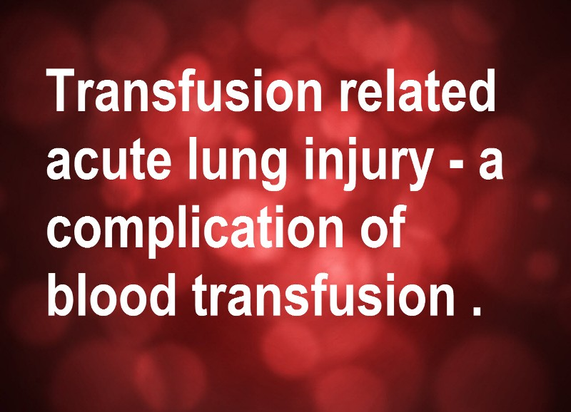 Transfusion related acute lung injury or TRALI