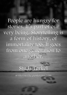 """Quotes: """"People are hungry for stories. It's part of our very being. Storytelling is a form of history, of immortality too. It goes from one gerneation to another."""" Studs Terkel #quotes #genealogy"""