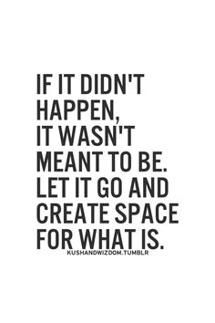 if it didn't happen, it wasn't meant to be. let it go and create space for what is.