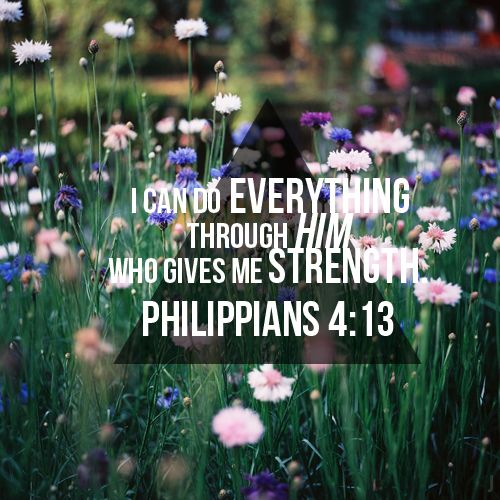 I can do Anything through Christ who strengthens me!!!!!!!!!!!! Philipians 4:13