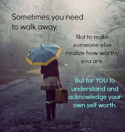 Sometimes you need to walk away & acknowledge your own worth