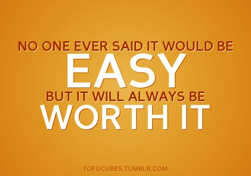No one ever said it would be easy, but it will always be worth it.