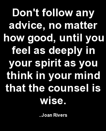 Don't follow any advice, no matter how good, until you feel as deeply in your spirit as you think in your mind that the counsel is wise. Joan Rivers