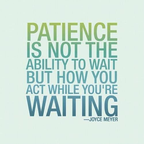 Patience is not the ability to wait but how you act while you're waiting....I need to remember this!