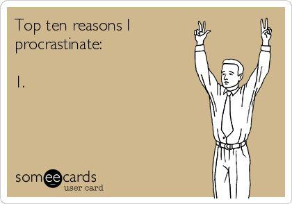 Top ten reasons I procrastinate: 1.