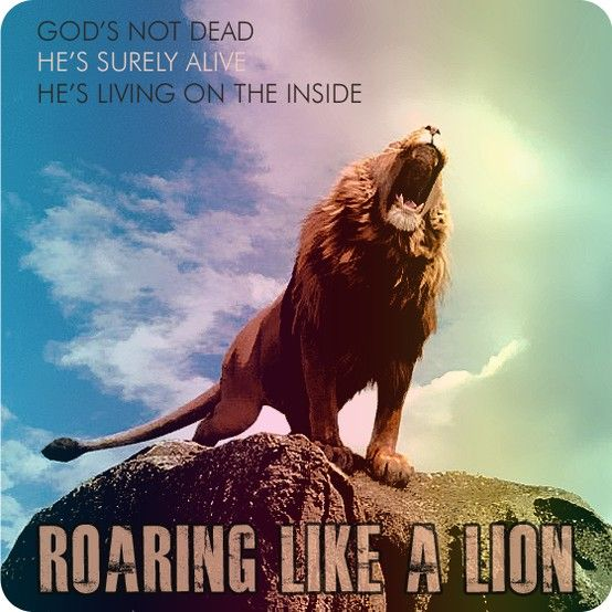 """God's not dead. He's surely alive. He's living on the inside. Roaring like a lion!"" -Newsboys"