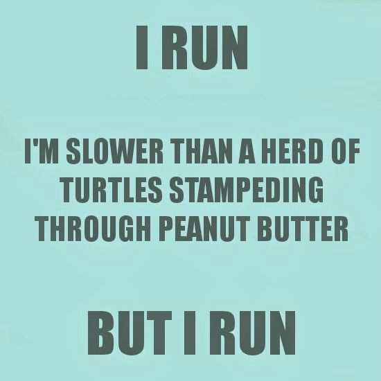 "This is sooooo me, but that's okay!! A friend said it's not how fast you run or how pretty you look, as long as you ""do it""!!"