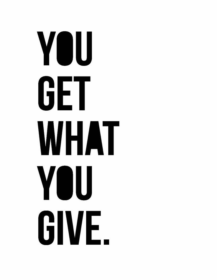 You Get What You Give Quotes Quotesgram