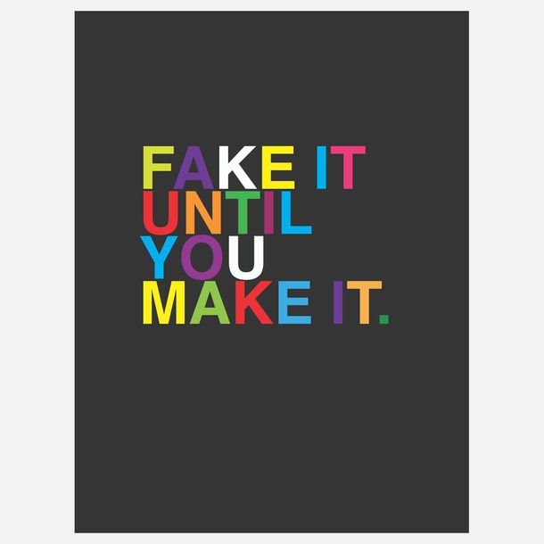 Fake It Until You Make It.