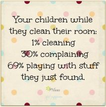 Your children while they clean their room: 1% cleaning 30% complaining 69% playing around with stuff they just found.