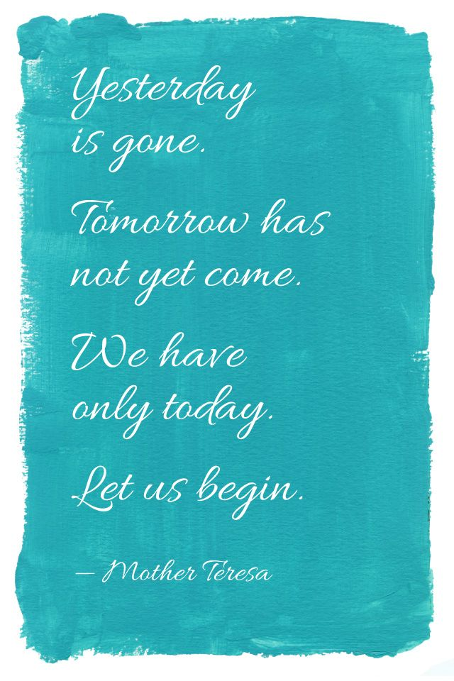 """Yesterday is gone. Tomorrow has not yet come. We only have today. Let us begin."" - Mother Teresa"
