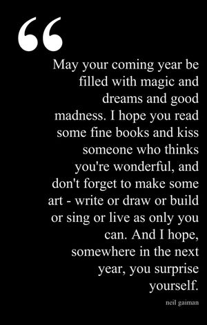 """""""May your coming year be filled with magic & dreams and good madness. I hope you read some fine books and kiss someone who thinks you're wonderful, and don't forget to makes some art - write or draw or build or sing or live as only you can. And I hope somewhere in the next year, you surprise yourself"""". - Neil Gaiman"""
