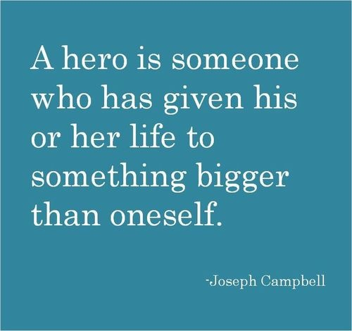 A hero is someone who has given his or her life to something bigger than oneself. - Joseph Campbell