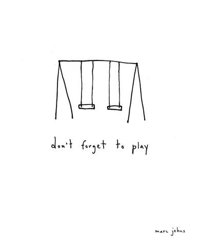 don't forget to play. even big kids need recess.