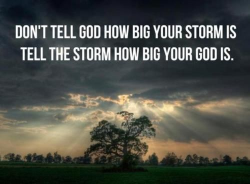 keepcalmgodloves:    onceshedecidedtofly:    Don't tell God how big your storm is. Tell the storm how big your God is.    (via imgTumble)