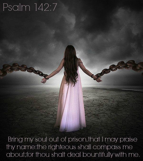 Psalm 142:7  Bring my soul out of prison, that I may praise thy name: the righteous shall compass me about; for thou shalt deal bountifully with me.