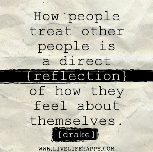 How people treat other people is a direct reflection of how they feel about themselves. -Drake by deeplifequotes, via Flickr