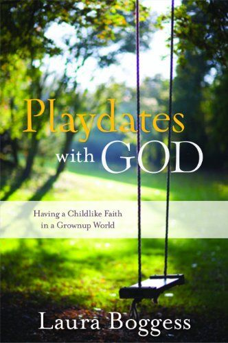 Playdates with God: Having a Childlike Faith in a Grownup World by Laura J. Boggess