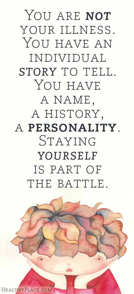 Quote on mental health stigma: You are not your illness. You have an individual story to tell. You have a name, a history, a personality. Staying yourself is part of the battle.   www.HealthyPlace.com