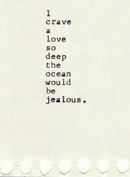 """I crave a love so deep the ocean would be jealous."" ~Unknown~ Well said!"