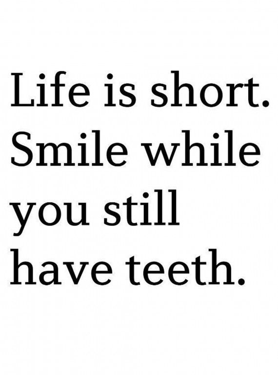 Life is short. Smile while you have teeth!