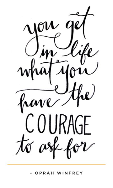 You get in life what you have the courage to ask for.