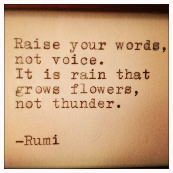 Raise your words, not voice.  It is rain that grows flowers, not thunder.