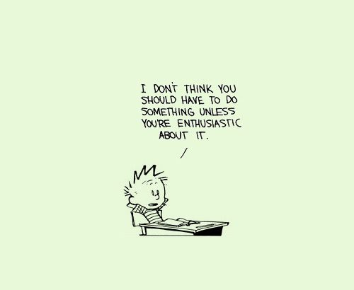 "Calvin and Hobbes ""i don't think you should have to do something unless you are enthusiastic about it."""