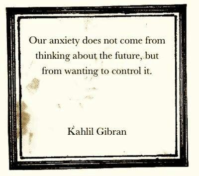 our anxiety does not come from thinking about the future, but from wanting to control it - Kahlil Gibran