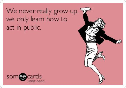 We never really grow up, we only learn how to act in public.