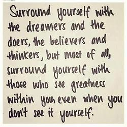 Surround yourself with those who see greatness within you.