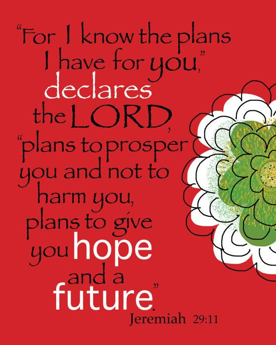 Jeremiah 29:11 I have made it through the last year since January 24, 2013 by standing on this verse. With the lost of a child there seems like no hope and a future. I don't understand God's plans but I must trust Him that he has a hope and future for me. It's in His Word. So I know it's true.