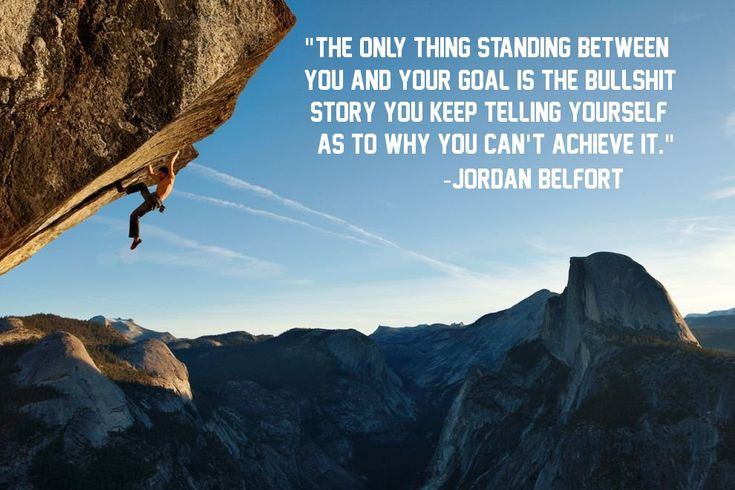"""""""The only thing standing between you and your goal is the bullshit story you keep telling yourself as to why you can't achieve it."""" Jordan Belfort"""