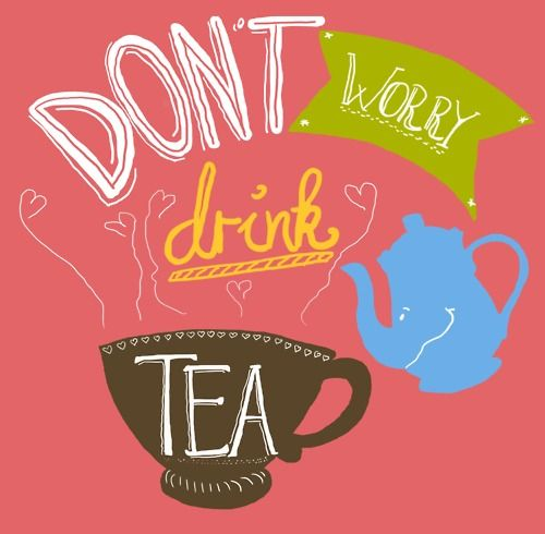 Don't worry, drink tea!