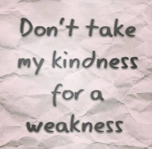 Don T Take My Kindness For Weakness Quotes: Don T Take My Kindness Weakness Quotes