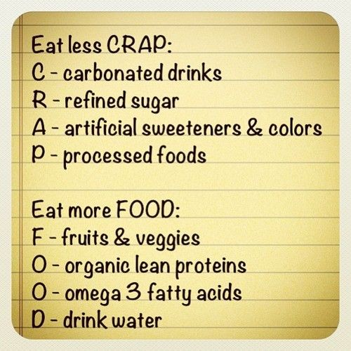 Eat less CRAP:  (C carbonated drinks, R refined sugar, A artificial sweeteners/colours, P processed foods).   Eat more FOOD (F fruits/veggies, O organic lean proteins O omega 3 fatty acids, D drink water)