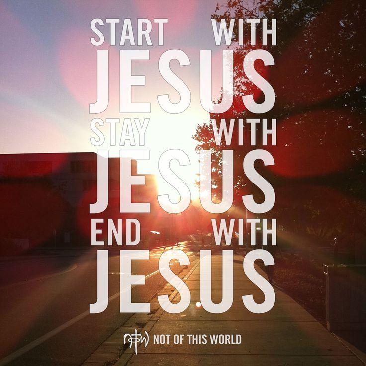 Start with Jesus. Stay with Jesus. End with Jesus. (Hebrews 12:1)