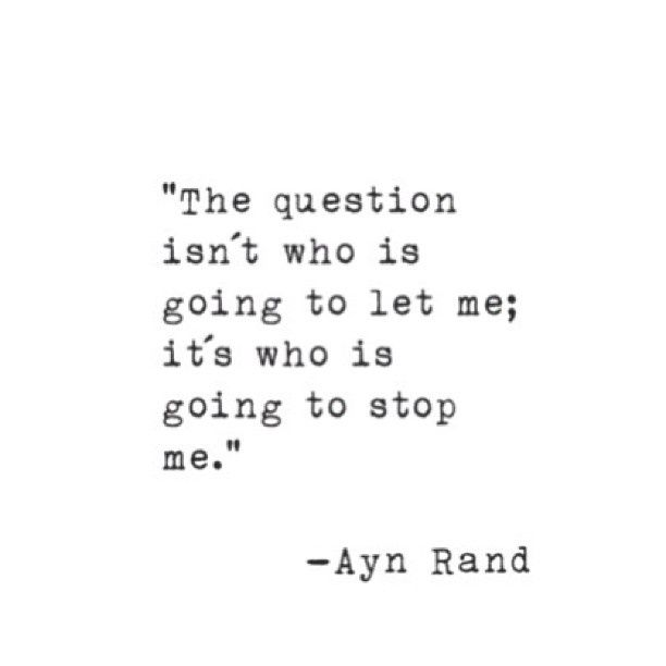 the question isn't who is going to let me, it's who is going to stop me // ayn rand