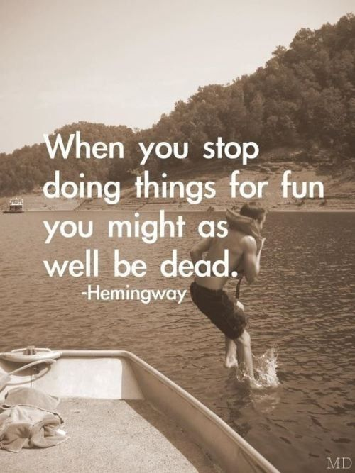 When you stop doing things for fun you might as well be dead...
