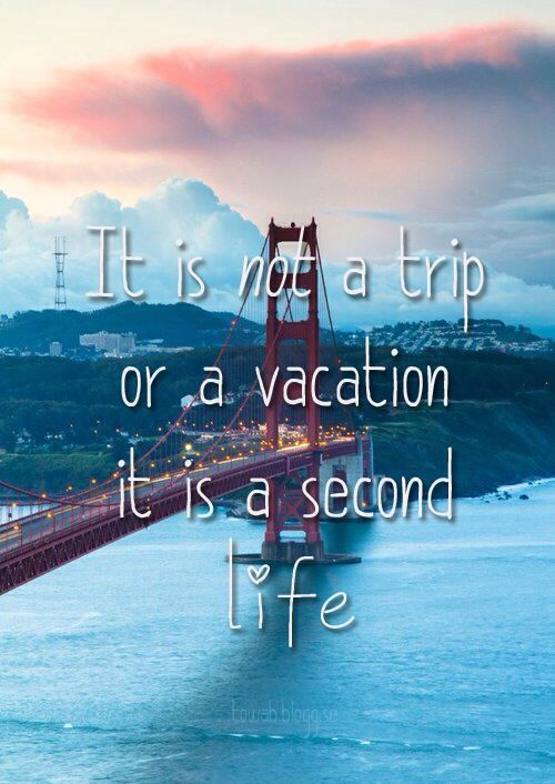 It is not a trip or a vacation, it is a second life