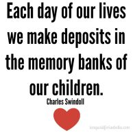 Each day of our lives we make deposits in the memory banks of our children. -Charles Swidell