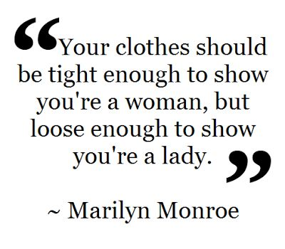 """Your clothes should be tight enough to show you're a woman, but loose enough to show you're a lady."" -Marilyn Monroe"