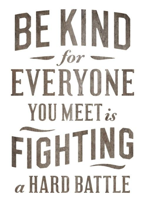 Be kind -  for everyone you meet is fighting a hard battle. #quotes #kindness