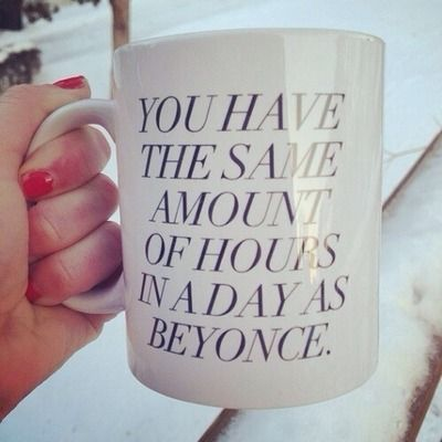 you have the same amount of hours in a day as beyonce.