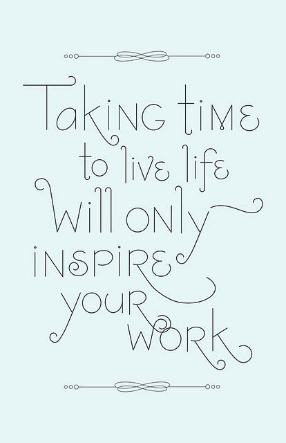 Self care and taking time to live your life will give you the energy and creativity to put back into your work.