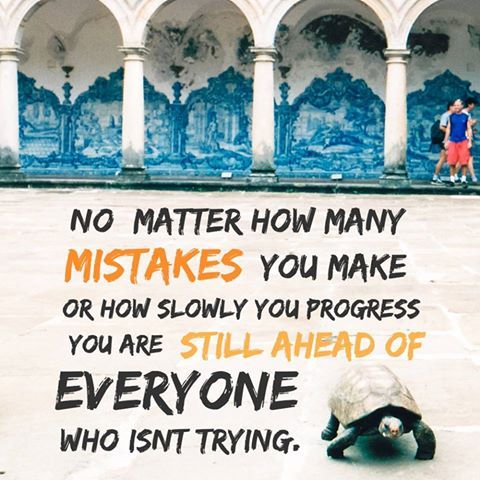 Inspiration - No matter how many mistakes you make or how slowly you progress, you are still ahead of everyone who isn't trying.