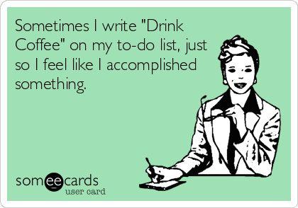 Sometimes I write 'Drink Coffee' on my to-do list, just so I feel like I accomplished something.