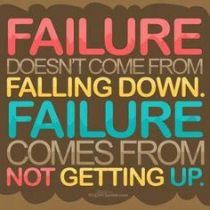 """Inspirational Quote: """"Failure doesn't come from falling down.  Failure comes from not getting up."""""""