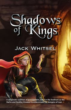 Jack Whitsel ~ Shadows of Kings ~ A desperate coalition of principalities stand in the forefront as the Harhn and Darkfey threaten to exterminate the domains of man.