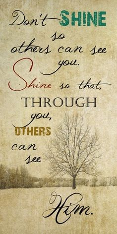 Don't shine so others can see you; shine so that through you, others can see Him.